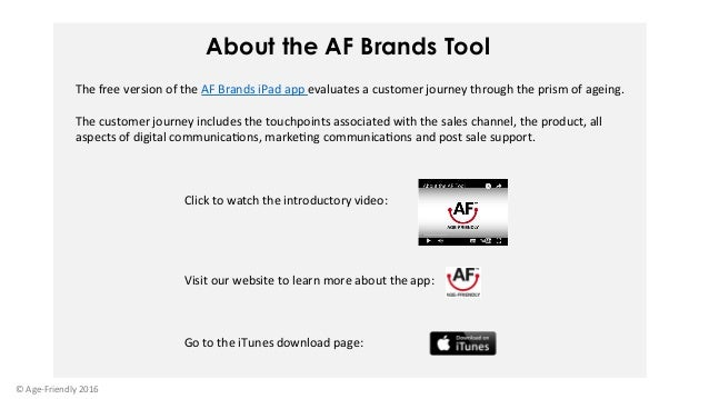 About the AF Brands Tool ©Age-Friendly2016 ThefreeversionoftheAFBrandsiPadappevaluatesacustomerjourneythr...