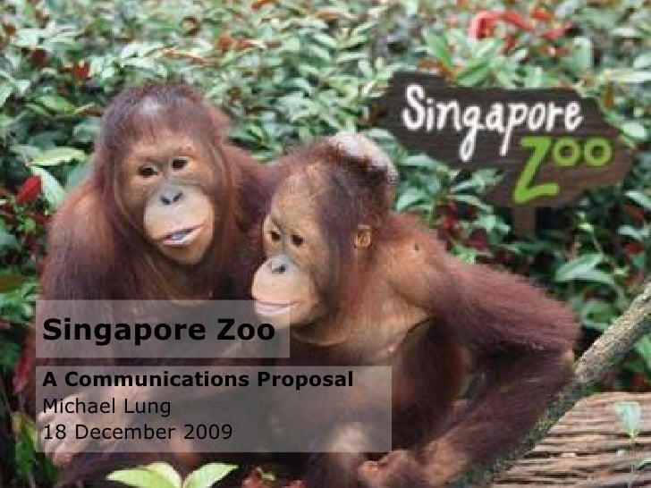 Singapore Zoo<br />A Communications Proposal<br />Michael Lung<br />18 December 2009<br />
