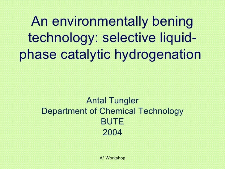 An environmentally bening technology: selective liquid-phase catalytic hydrogenation   Antal Tungler Department of Chemica...
