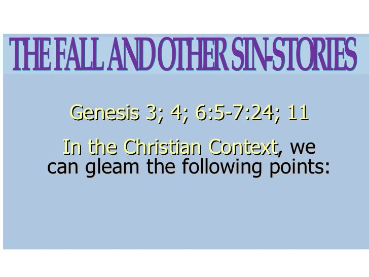 Genesis 3; 4; 6:5-7:24; 11 In the Christian Context , we can gleam the following points: THE FALL AND OTHER SIN-STORIES