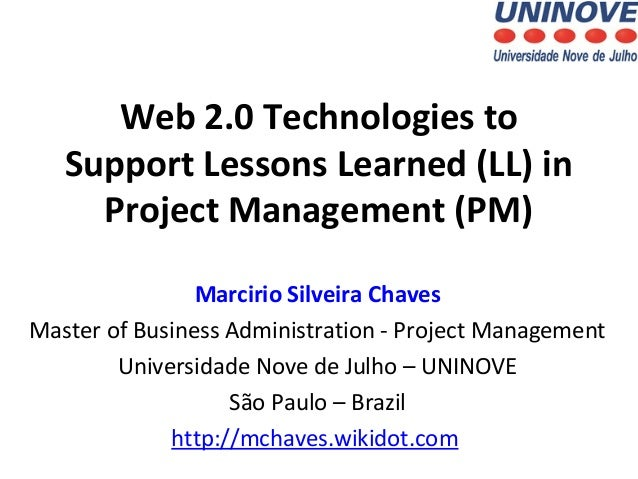 Web 2.0 Technologies to Support Lessons Learned (LL) in Project Management (PM) Marcirio Silveira Chaves Master of Busines...