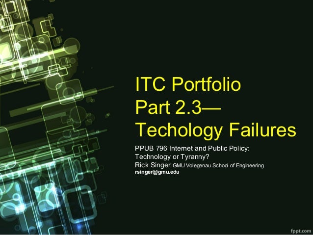 ITCPortfolio Part2.3— TechologyFailures PPUB796InternetandPublicPolicy: TechnologyorTyranny? RickSingerGMU...
