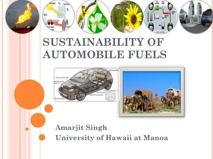 SUSTAINABILITY OFAUTOMOBILE FUELS Amarjit Singh University of Hawaii at Manoa