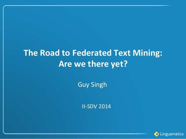 The Road to Federated Text Mining: Are we there yet? II-SDV 2014 Guy Singh