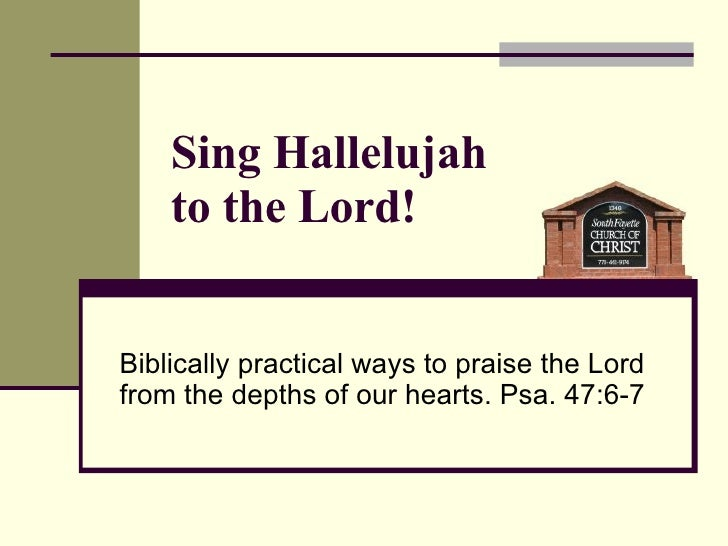 Biblically practical ways to praise the Lord from the depths of our hearts. Psa. 47:6-7 Sing Hallelujah  to the Lord!