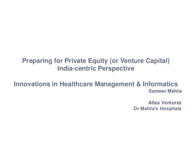 Preparing for Private Equity (or Venture Capital)India-centric PerspectiveInnovations in Healthcare Management & Informati...