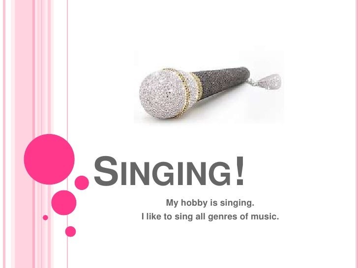 Singing!<br />My hobby is singing.<br />I like to sing all genres of music.<br />