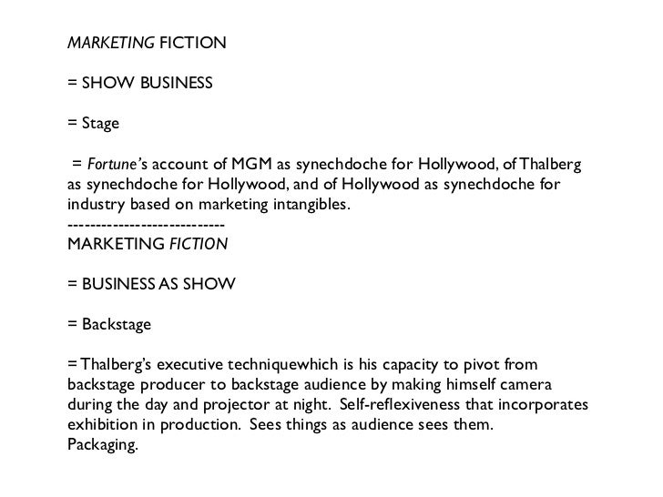 MARKETING FICTION= SHOW BUSINESS= Stage = Fortune's account of MGM as synechdoche for Hollywood, of Thalbergas synechdoche...