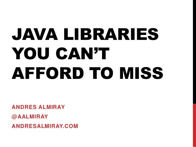 JAVA LIBRARIES YOU CAN'T AFFORD TO MISS ANDRES ALMIRAY @AALMIRAY ANDRESALMIRAY.COM