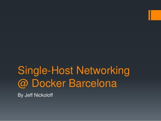 Single-Host Networking @ Docker Barcelona By Jeff Nickoloff