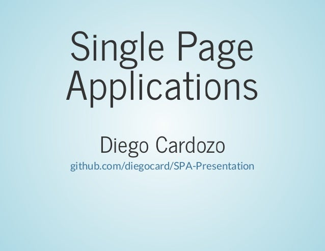 Single	Page Applications Diego	Cardozo github.com/diegocard/SPA-Presentation