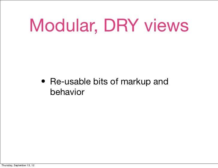 Modular, DRY views                             • Re-usable bits of markup and                               behaviorThursd...
