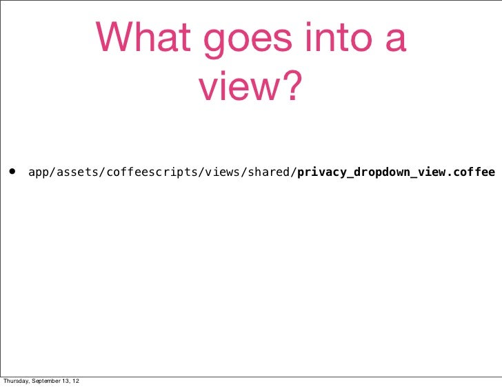 What goes into a                                  view?•       app/assets/coffeescripts/views/shared/privacy_dropdown_view...
