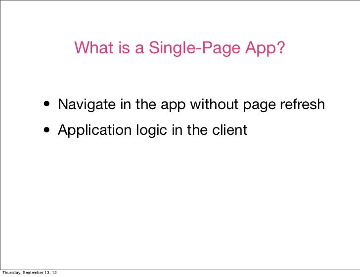 What is a Single-Page App?                  • Navigate in the app without page refresh                  • Application logi...