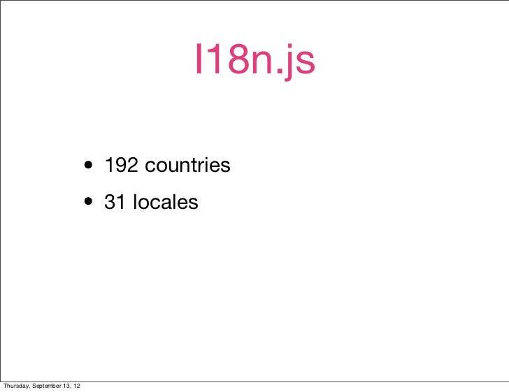 I18n.js                             • 192 countries                             • 31 localesThursday, September 13, 12