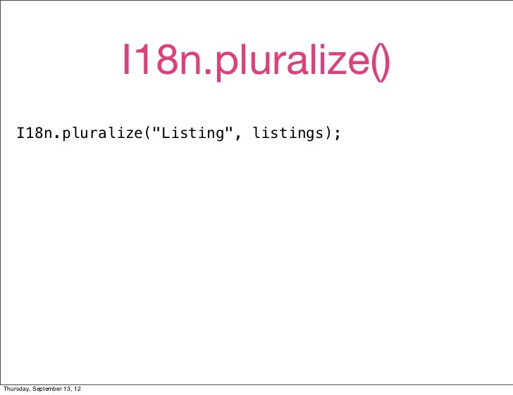 """I18n.pluralize()    I18n.pluralize(""""Listing"""", listings);Thursday, September 13, 12"""