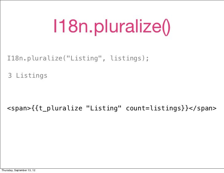 """I18n.pluralize()    I18n.pluralize(""""Listing"""", listings);     3 Listings    <span>{{t_pluralize """"Listing"""" count=listings}}<..."""