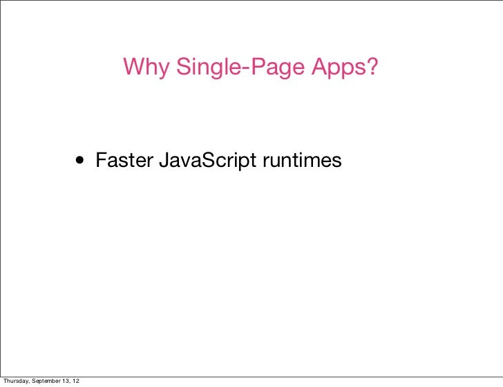 Why Single-Page Apps?                        • Faster JavaScript runtimesThursday, September 13, 12