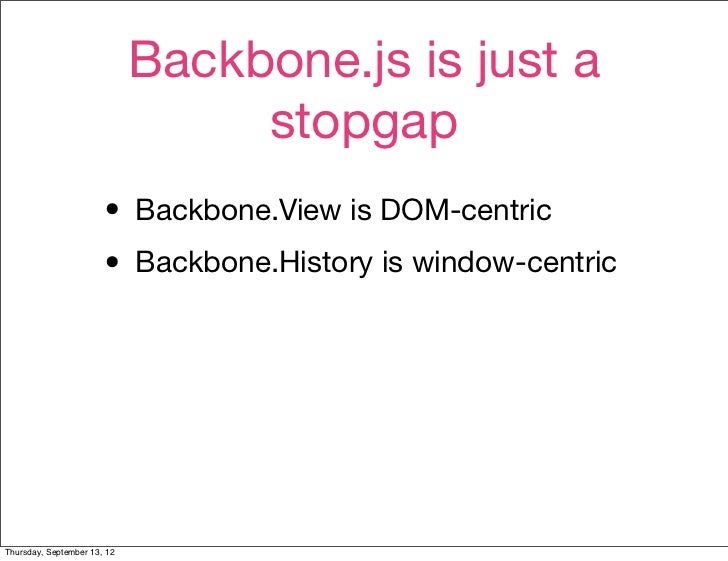 Backbone.js is just a                                  stopgap                       • Backbone.View is DOM-centric       ...