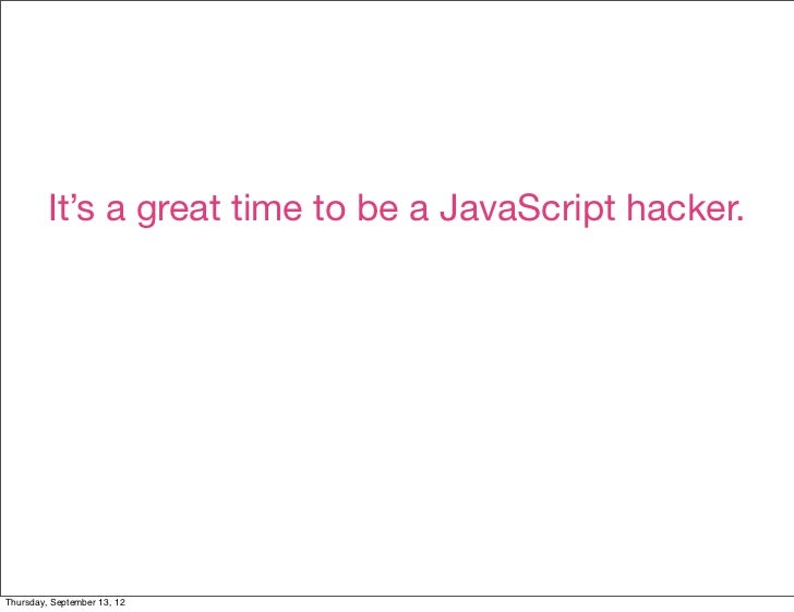 It's a great time to be a JavaScript hacker.Thursday, September 13, 12