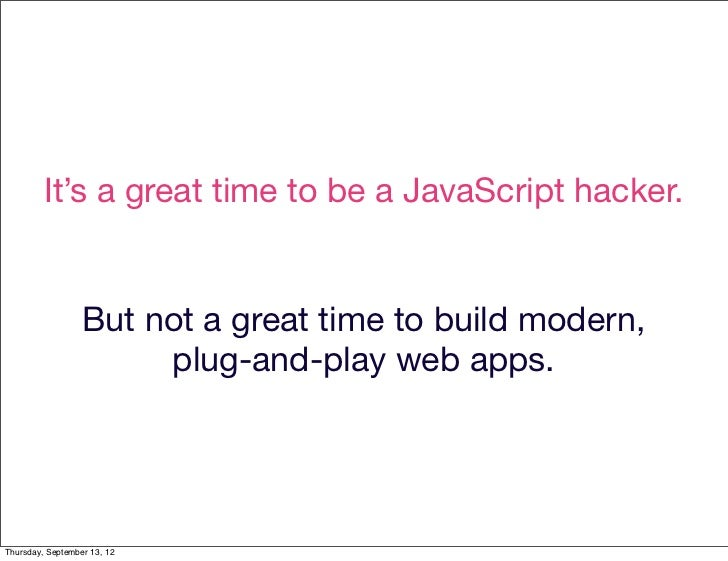 It's a great time to be a JavaScript hacker.                  But not a great time to build modern,                       ...