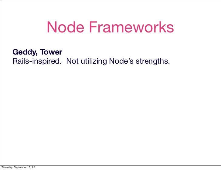 Node Frameworks        Geddy, Tower        Rails-inspired. Not utilizing Node's strengths.Thursday, September 13, 12