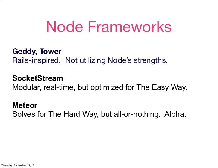 Node Frameworks        Geddy, Tower        Rails-inspired. Not utilizing Node's strengths.        SocketStream        Modu...