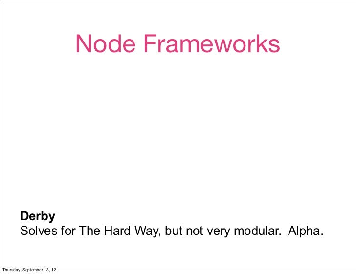 Node Frameworks        Active authors.        Active mailing list.        Small, if messy, codebase.        Derby        S...