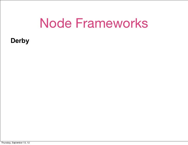 Node Frameworks        Derby        Active authors.        Active mailing list.        Small, if messy, codebase.        S...