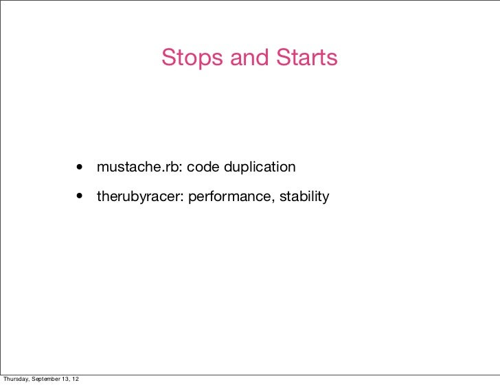 Stops and Starts                        •    mustache.rb: code duplication                        •    therubyracer: perfo...