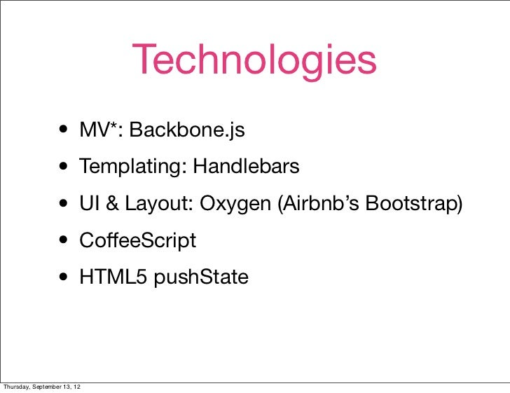Technologies                  • MV*: Backbone.js                  • Templating: Handlebars                  • UI & Layout:...