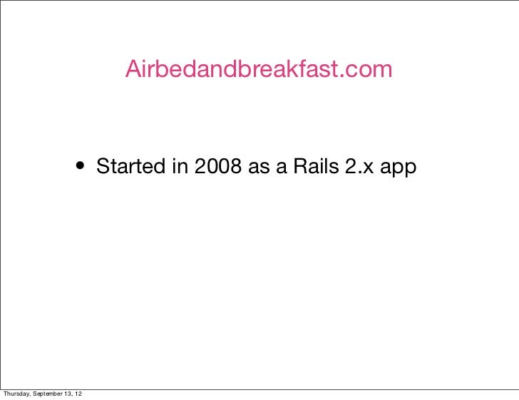 Airbedandbreakfast.com                       • Started in 2008 as a Rails 2.x appThursday, September 13, 12