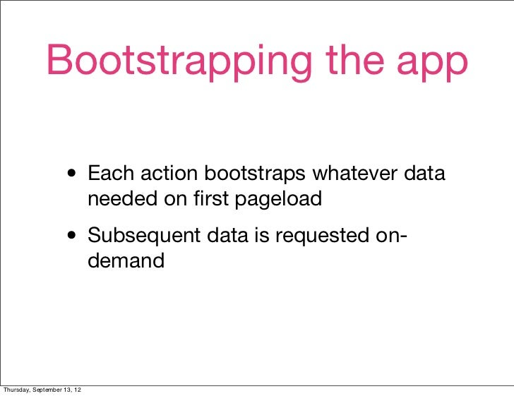 Bootstrapping the app                    • Each action bootstraps whatever data                             needed on first...