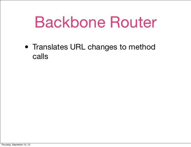 Backbone Router                    • Translates URL changes to method                             callsThursday, September...
