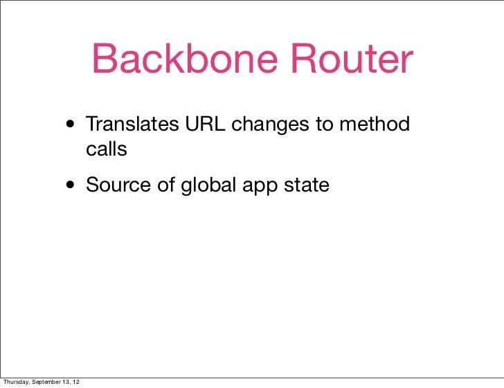 Backbone Router                    • Translates URL changes to method                             calls                   ...