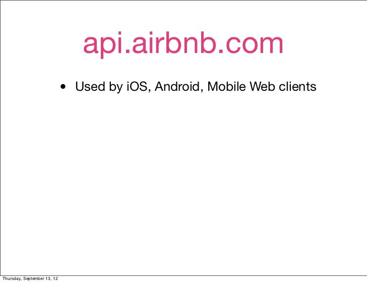 api.airbnb.com                             •   Used by iOS, Android, Mobile Web clientsThursday, September 13, 12