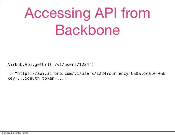"Accessing API from                           Backbone      Airbnb.Api.getUrl('/v1/users/1234')      => ""https://api.airbnb..."