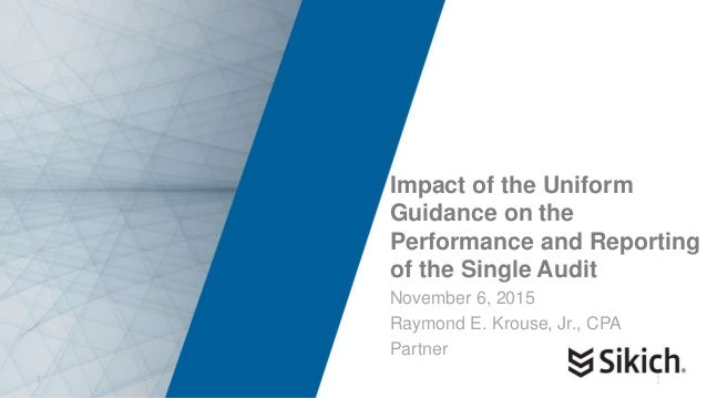 1 Impact of the Uniform Guidance on the Performance and Reporting of the Single Audit November 6, 2015 Raymond E. Krouse, ...