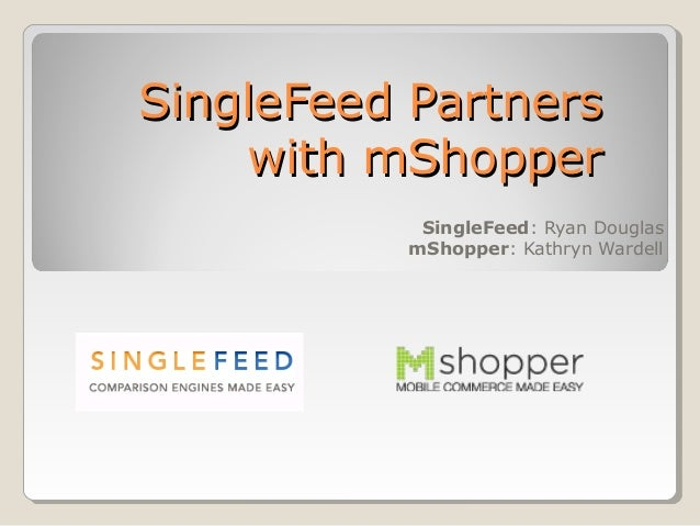 SingleFeed PartnersSingleFeed Partners with mShopperwith mShopper SingleFeed: Ryan Douglas mShopper: Kathryn Wardell