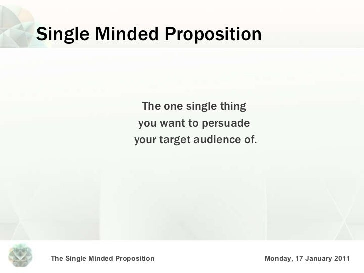 Single Minded Proposition <ul><li>The one single thing  </li></ul><ul><li>you want to persuade  </li></ul><ul><li>your tar...