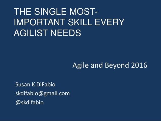 THE SINGLE MOST- IMPORTANT SKILL EVERY AGILIST NEEDS Agile and Beyond 2016 Susan K DiFabio skdifabio@gmail.com @skdifabio