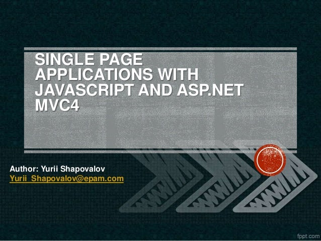 SINGLE PAGE APPLICATIONS WITH JAVASCRIPT AND ASP.NET MVC4  Author: Yurii Shapovalov Yurii_Shapovalov@epam.com