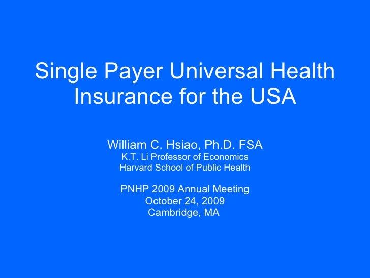 Single Payer Universal Health Insurance for the USA William C. Hsiao, Ph.D. FSA K.T. Li Professor of Economics Harvard Sch...