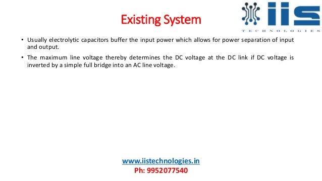 Existing System • Usually electrolytic capacitors buffer the input power which allows for power separation of input and ou...