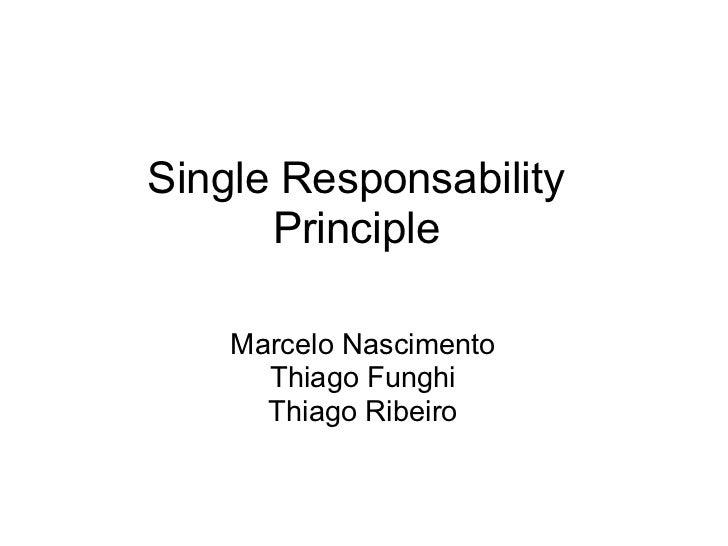 Single Responsability      Principle    Marcelo Nascimento      Thiago Funghi      Thiago Ribeiro