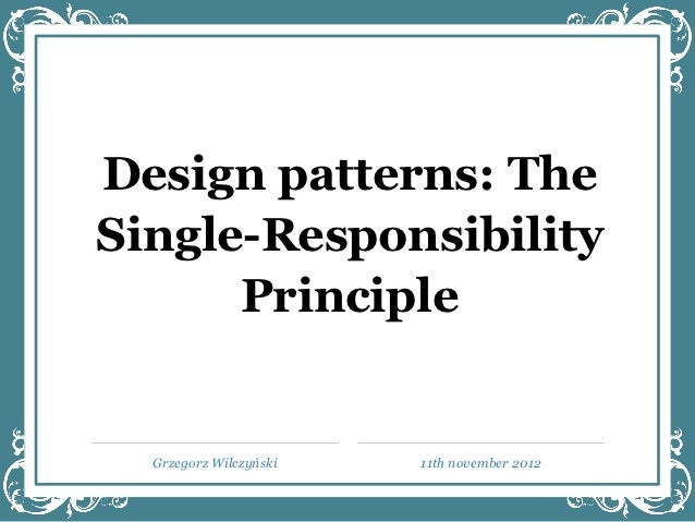 Design patterns: TheSingle-Responsibility      Principle  Grzegorz Wilczyński   11th november 2012