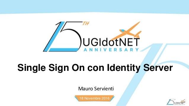 18 Novembre 2016 Single Sign On con Identity Server Mauro Servienti