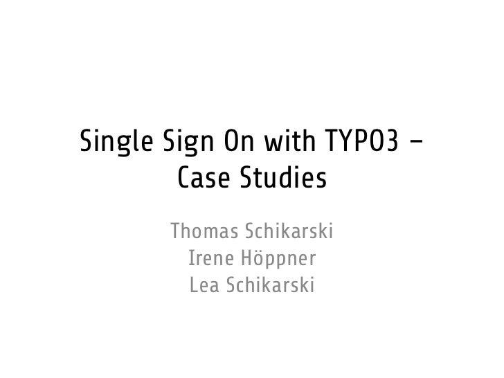 Single Sign On with TYPO3 –        Case Studies       Thomas Schikarski         Irene Höppner         Lea Schikarski