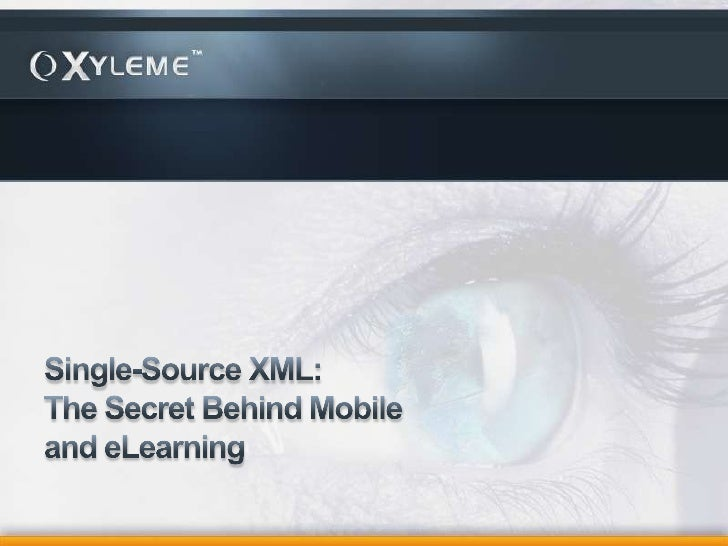 Single-Source XML: The Secret Behind Mobile and eLearning<br />Mark Hellinger, President and CEOXyleme, Inc.<br />