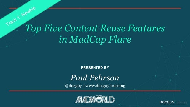 PRESENTED BY Top Five Content Reuse Features in MadCap Flare Paul Pehrson @docguy | www.docguy.training
